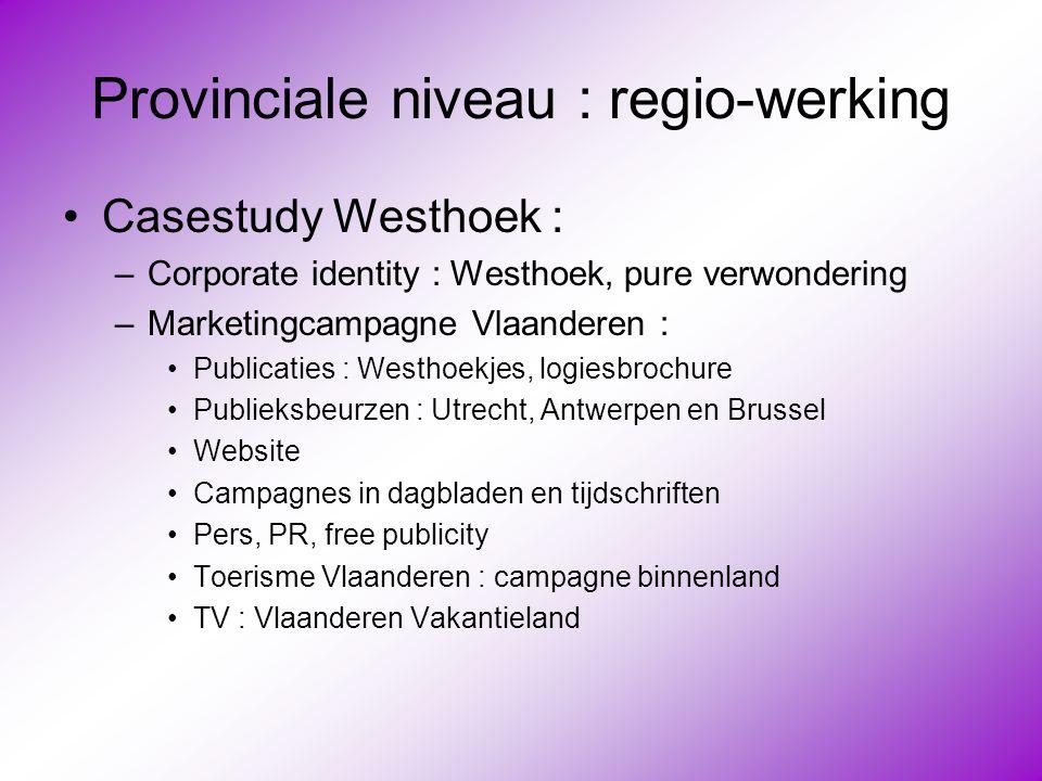Provinciale niveau : regio-werking •Casestudy Westhoek : –Corporate identity : Westhoek, pure verwondering –Marketingcampagne Vlaanderen : •Publicatie