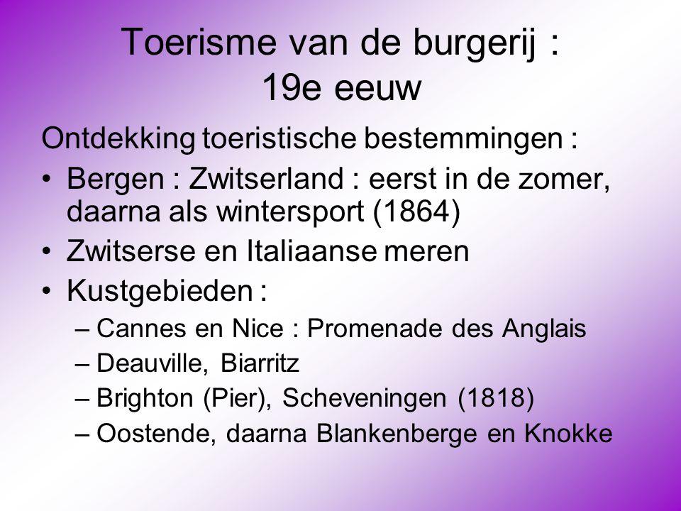 Toerisme van de burgerij : 19e eeuw Ontdekking toeristische bestemmingen : •Bergen : Zwitserland : eerst in de zomer, daarna als wintersport (1864) •Z