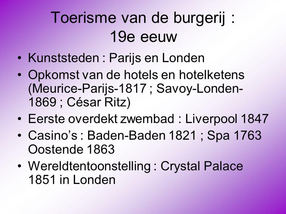 Toerisme van de burgerij : 19e eeuw •Kunststeden : Parijs en Londen •Opkomst van de hotels en hotelketens (Meurice-Parijs-1817 ; Savoy-Londen- 1869 ;