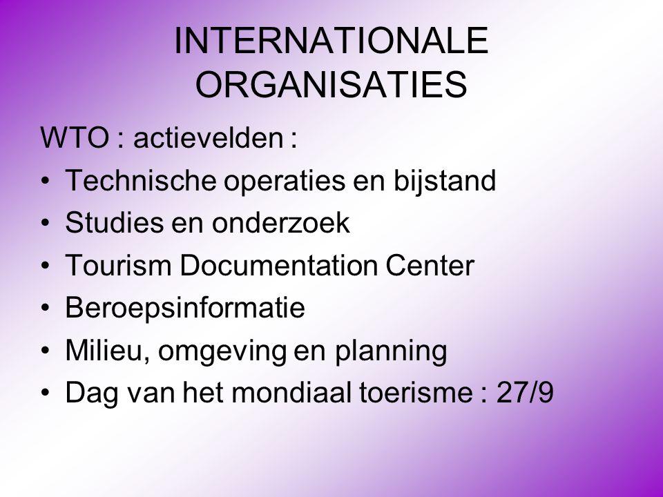 INTERNATIONALE ORGANISATIES WTO : actievelden : •Technische operaties en bijstand •Studies en onderzoek •Tourism Documentation Center •Beroepsinformat