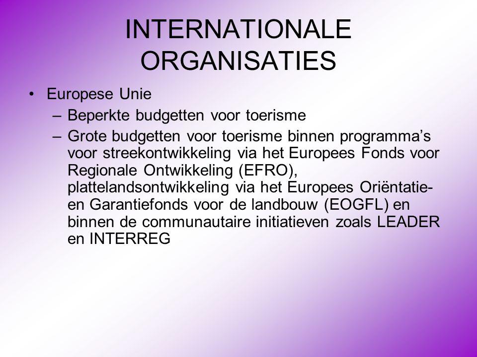 INTERNATIONALE ORGANISATIES •Europese Unie –Beperkte budgetten voor toerisme –Grote budgetten voor toerisme binnen programma's voor streekontwikkeling