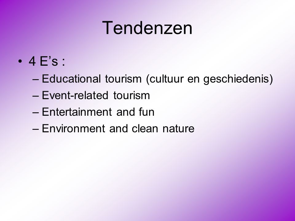 Tendenzen •4 E's : –Educational tourism (cultuur en geschiedenis) –Event-related tourism –Entertainment and fun –Environment and clean nature