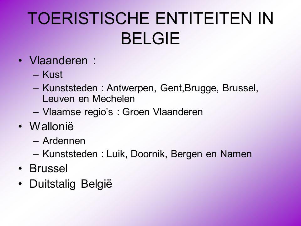 TOERISTISCHE ENTITEITEN IN BELGIE •Vlaanderen : –Kust –Kunststeden : Antwerpen, Gent,Brugge, Brussel, Leuven en Mechelen –Vlaamse regio's : Groen Vlaa