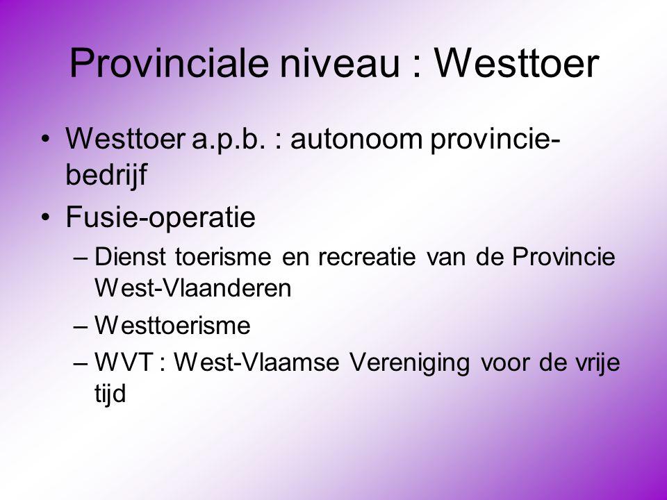 Provinciale niveau : Westtoer •Westtoer a.p.b. : autonoom provincie- bedrijf •Fusie-operatie –Dienst toerisme en recreatie van de Provincie West-Vlaan