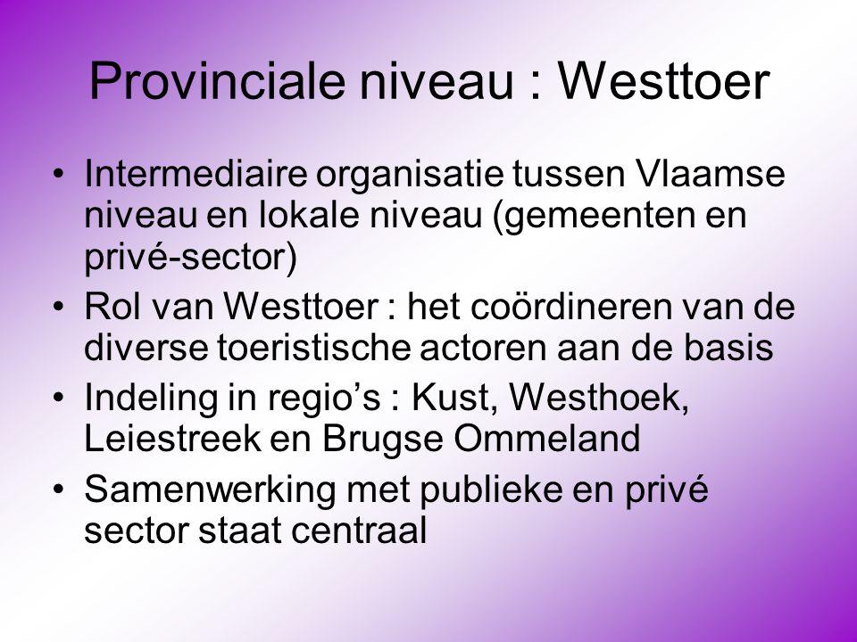 Provinciale niveau : Westtoer •Intermediaire organisatie tussen Vlaamse niveau en lokale niveau (gemeenten en privé-sector) •Rol van Westtoer : het co