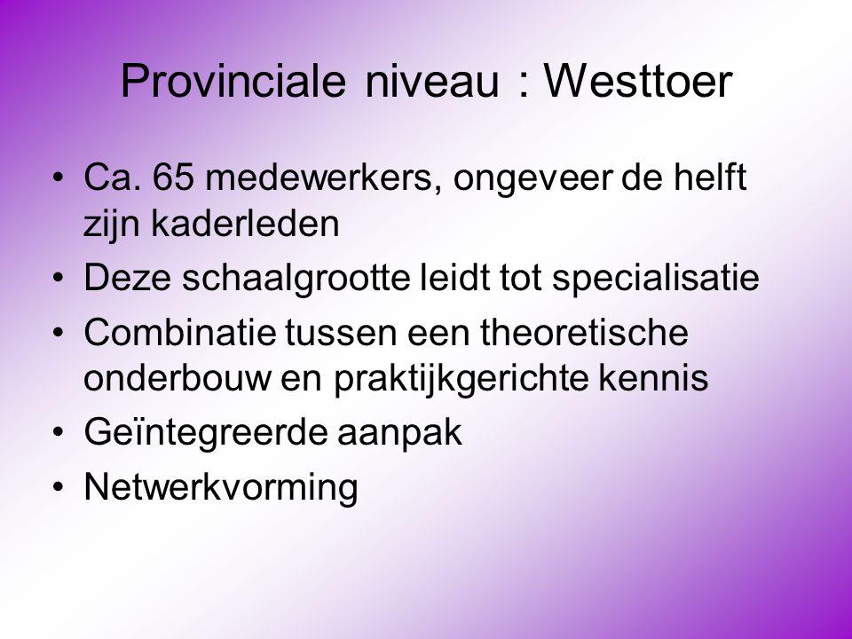 Provinciale niveau : Westtoer •Ca. 65 medewerkers, ongeveer de helft zijn kaderleden •Deze schaalgrootte leidt tot specialisatie •Combinatie tussen ee