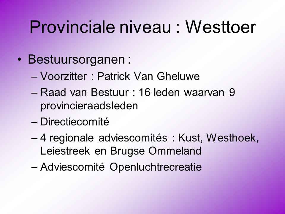 Provinciale niveau : Westtoer •Bestuursorganen : –Voorzitter : Patrick Van Gheluwe –Raad van Bestuur : 16 leden waarvan 9 provincieraadsleden –Directi
