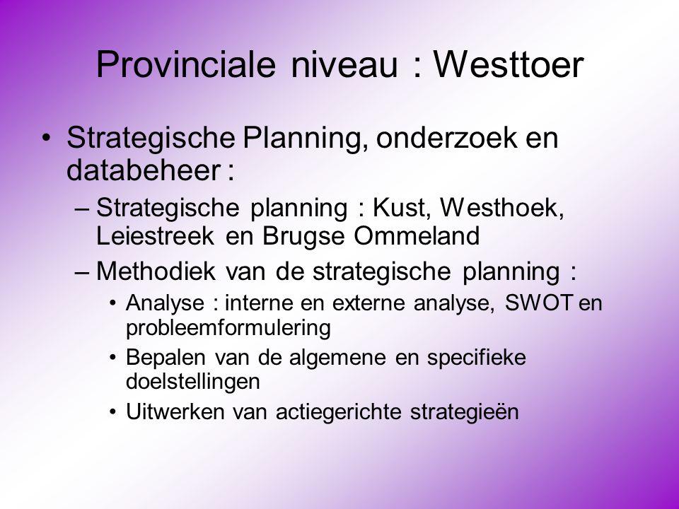 Provinciale niveau : Westtoer •Strategische Planning, onderzoek en databeheer : –Strategische planning : Kust, Westhoek, Leiestreek en Brugse Ommeland