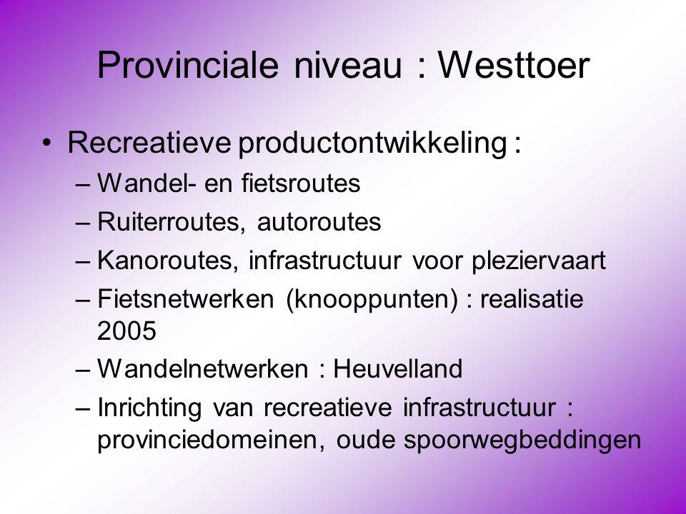 Provinciale niveau : Westtoer •Recreatieve productontwikkeling : –Wandel- en fietsroutes –Ruiterroutes, autoroutes –Kanoroutes, infrastructuur voor pl