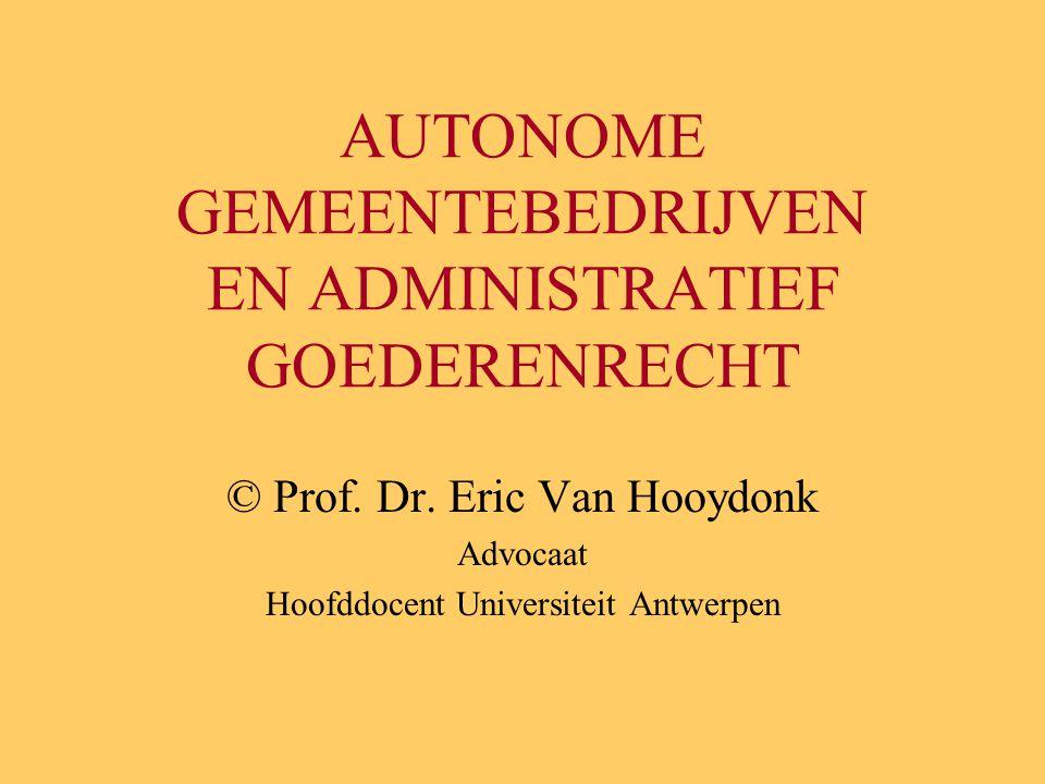 AUTONOME GEMEENTEBEDRIJVEN EN ADMINISTRATIEF GOEDERENRECHT © Prof. Dr. Eric Van Hooydonk Advocaat Hoofddocent Universiteit Antwerpen