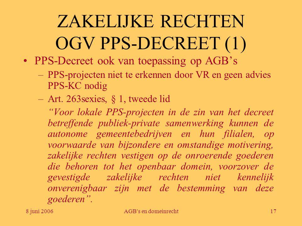 8 juni 2006AGB's en domeinrecht17 ZAKELIJKE RECHTEN OGV PPS-DECREET (1) •PPS-Decreet ook van toepassing op AGB's –PPS-projecten niet te erkennen door