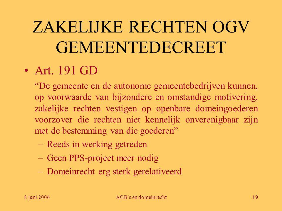 """8 juni 2006AGB's en domeinrecht19 ZAKELIJKE RECHTEN OGV GEMEENTEDECREET •Art. 191 GD """"De gemeente en de autonome gemeentebedrijven kunnen, op voorwaar"""