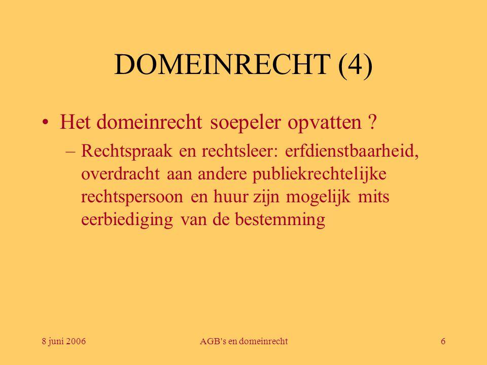 8 juni 2006AGB's en domeinrecht6 DOMEINRECHT (4) •Het domeinrecht soepeler opvatten ? –Rechtspraak en rechtsleer: erfdienstbaarheid, overdracht aan an