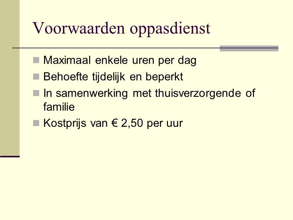 Voorwaarden oppasdienst  Maximaal enkele uren per dag  Behoefte tijdelijk en beperkt  In samenwerking met thuisverzorgende of familie  Kostprijs van € 2,50 per uur