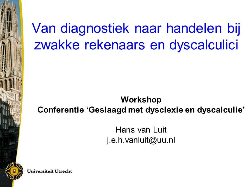 Van diagnostiek naar handelen bij zwakke rekenaars en dyscalculici Workshop Conferentie 'Geslaagd met dysclexie en dyscalculie' Hans van Luit j.e.h.va