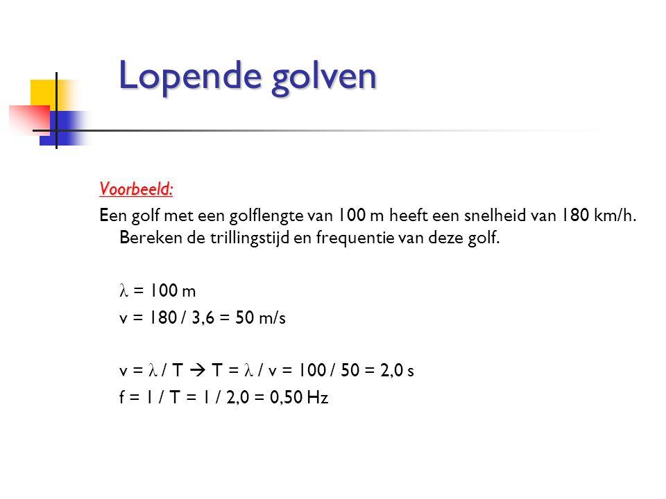 Voorbeeld: Een golf met een golflengte van 100 m heeft een snelheid van 180 km/h. Bereken de trillingstijd en frequentie van deze golf. λ = 100 m v =