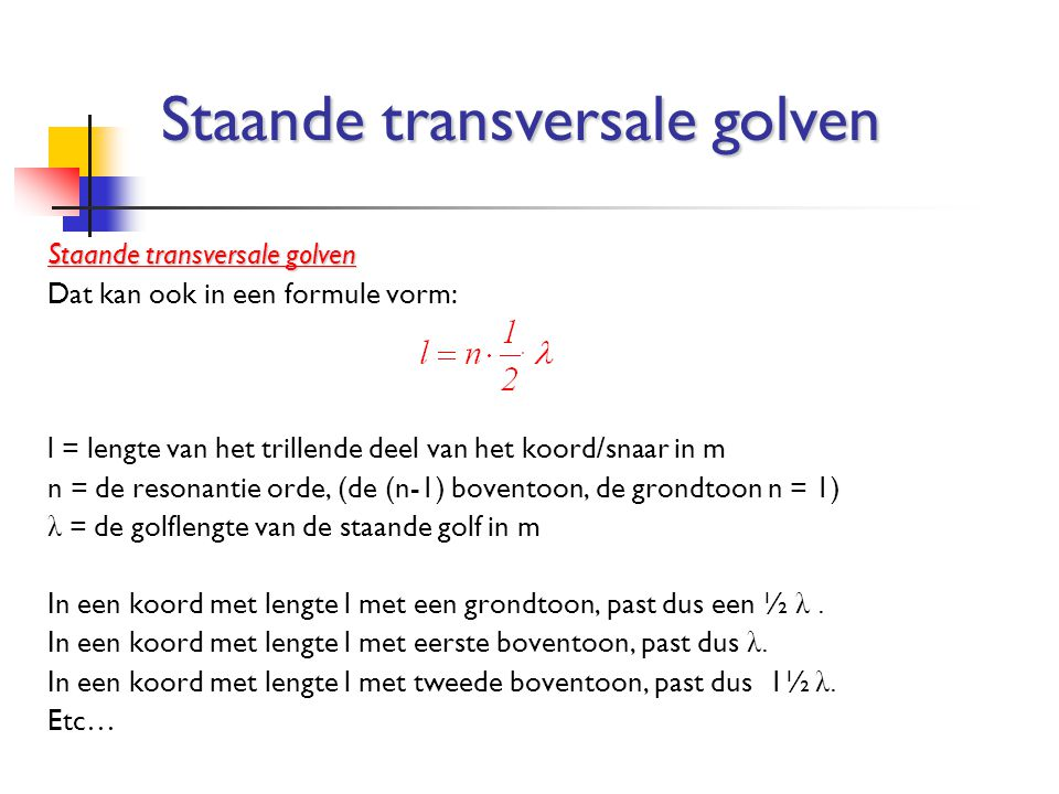 Dat kan ook in een formule vorm: l = lengte van het trillende deel van het koord/snaar in m n = de resonantie orde, (de (n-1) boventoon, de grondtoon