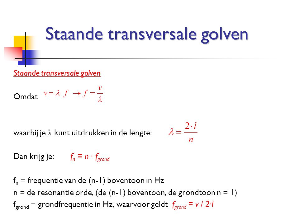 Omdat waarbij je λ kunt uitdrukken in de lengte: Dan krijg je:f n = n ∙ f grond f n = frequentie van de (n-1) boventoon in Hz n = de resonantie orde,