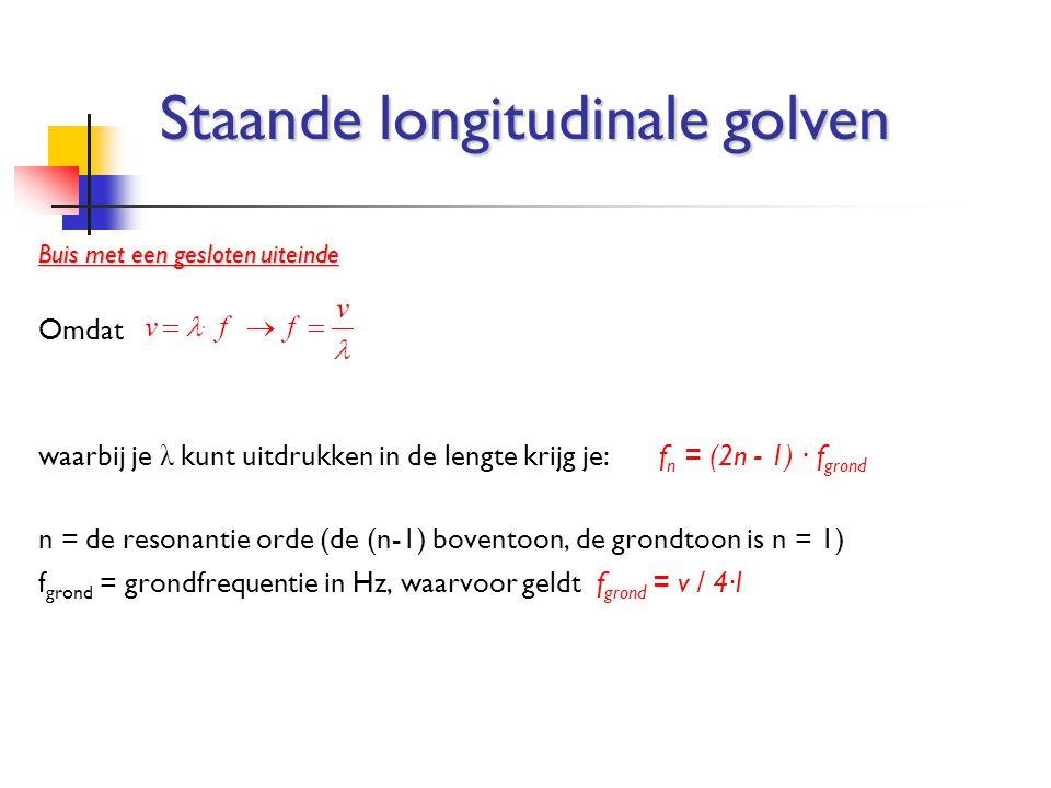 Buis met een gesloten uiteinde Omdat waarbij je λ kunt uitdrukken in de lengte krijg je:f n = (2n - 1) ∙ f grond n = de resonantie orde (de (n-1) bove