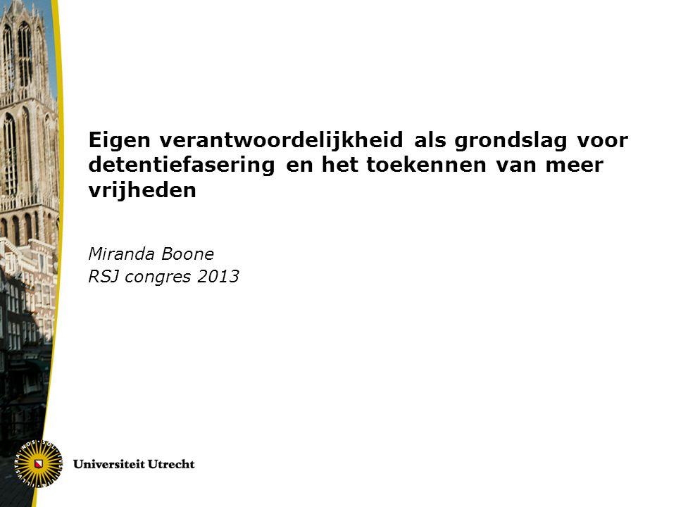 Eigen verantwoordelijkheid als grondslag voor detentiefasering en het toekennen van meer vrijheden Miranda Boone RSJ congres 2013