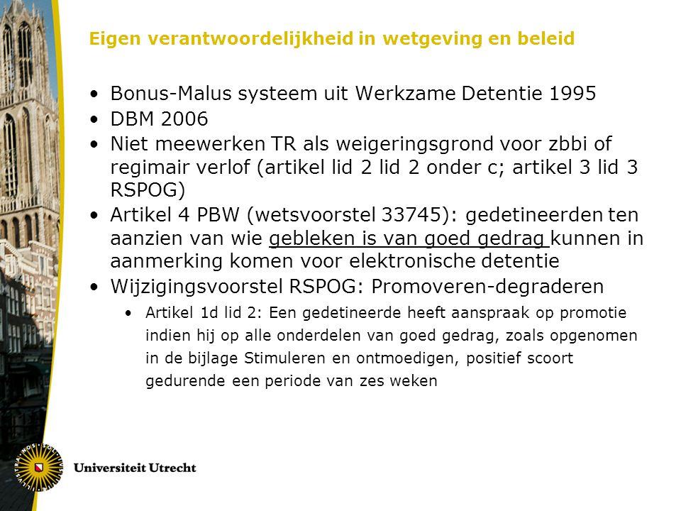 Eigen verantwoordelijkheid in wetgeving en beleid •Bonus-Malus systeem uit Werkzame Detentie 1995 •DBM 2006 •Niet meewerken TR als weigeringsgrond voor zbbi of regimair verlof (artikel lid 2 lid 2 onder c; artikel 3 lid 3 RSPOG) •Artikel 4 PBW (wetsvoorstel 33745): gedetineerden ten aanzien van wie gebleken is van goed gedrag kunnen in aanmerking komen voor elektronische detentie •Wijzigingsvoorstel RSPOG: Promoveren-degraderen •Artikel 1d lid 2: Een gedetineerde heeft aanspraak op promotie indien hij op alle onderdelen van goed gedrag, zoals opgenomen in de bijlage Stimuleren en ontmoedigen, positief scoort gedurende een periode van zes weken