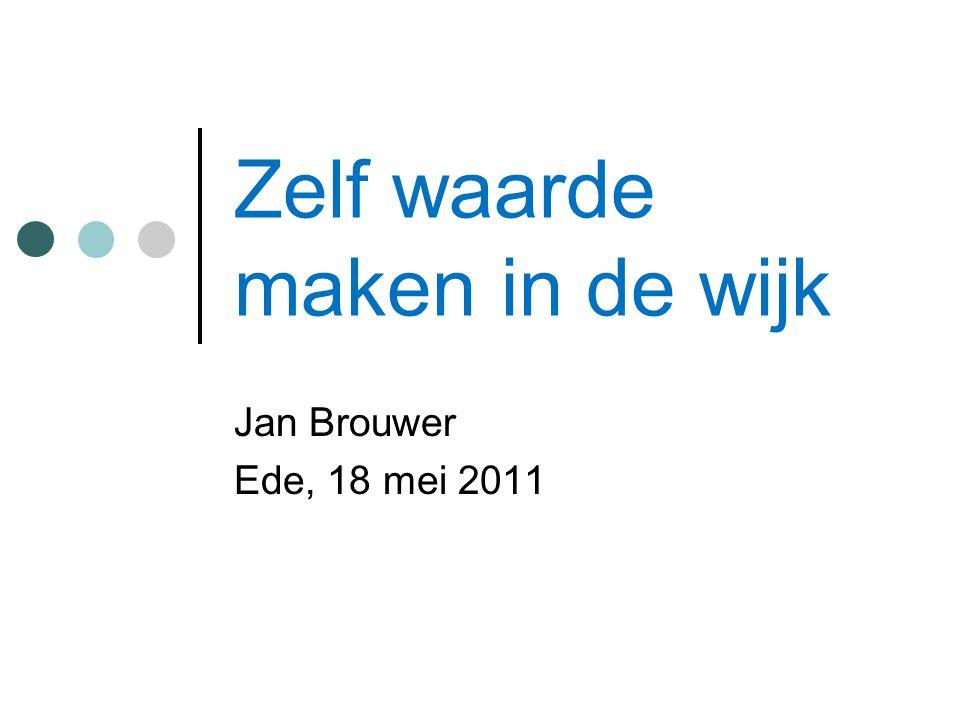 Zelf waarde maken in de wijk Jan Brouwer Ede, 18 mei 2011