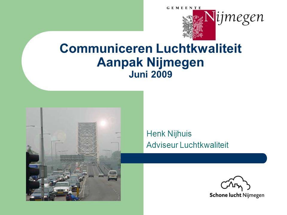 Communiceren Luchtkwaliteit Aanpak Nijmegen Juni 2009 Henk Nijhuis Adviseur Luchtkwaliteit
