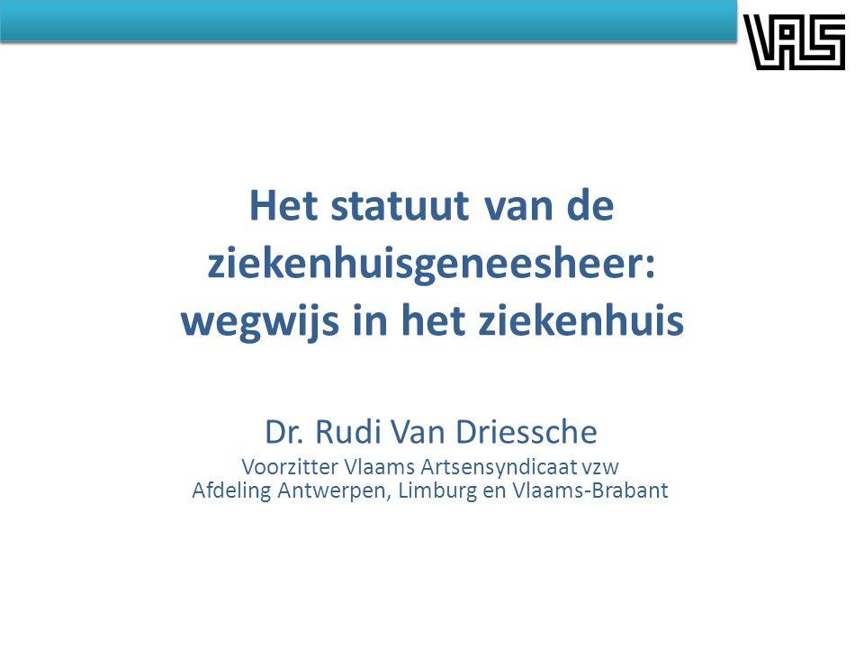 Het statuut van de ziekenhuisgeneesheer: wegwijs in het ziekenhuis Dr. Rudi Van Driessche Voorzitter Vlaams Artsensyndicaat vzw Afdeling Antwerpen, Li