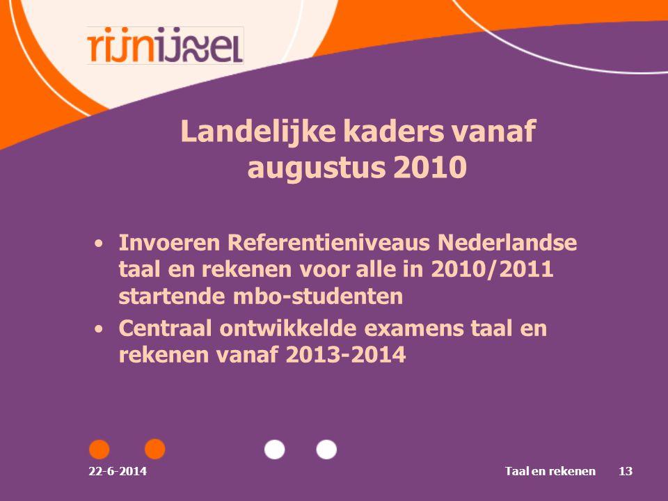 22-6-2014Taal en rekenen13 •Invoeren Referentieniveaus Nederlandse taal en rekenen voor alle in 2010/2011 startende mbo-studenten •Centraal ontwikkelde examens taal en rekenen vanaf 2013-2014 Landelijke kaders vanaf augustus 2010