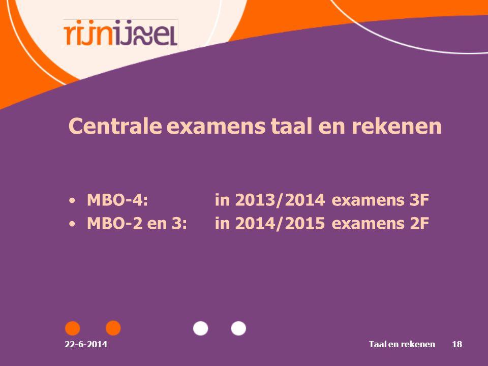 22-6-2014Taal en rekenen18 Centrale examens taal en rekenen •MBO-4:in 2013/2014 examens 3F •MBO-2 en 3:in 2014/2015 examens 2F
