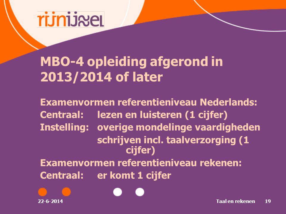 22-6-2014Taal en rekenen19 MBO-4 opleiding afgerond in 2013/2014 of later Examenvormen referentieniveau Nederlands: Centraal:lezen en luisteren (1 cijfer) Instelling:overige mondelinge vaardigheden schrijven incl.