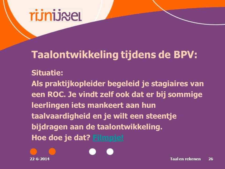 22-6-2014Taal en rekenen26 Taalontwikkeling tijdens de BPV: Situatie: Als praktijkopleider begeleid je stagiaires van een ROC.