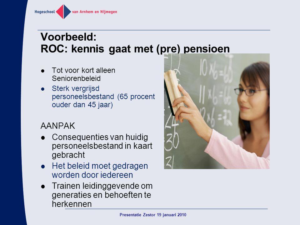 Voorbeeld: ROC: kennis gaat met (pre) pensioen  Tot voor kort alleen Seniorenbeleid  Sterk vergrijsd personeelsbestand (65 procent ouder dan 45 jaar