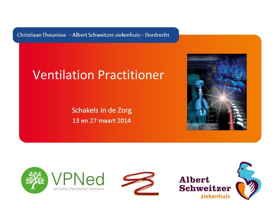 Ventilation Practitioner Schakels in de Zorg 13 en 27 maart 2014 Christiaan Theunisse – Albert Schweitzer ziekenhuis – Dordrecht