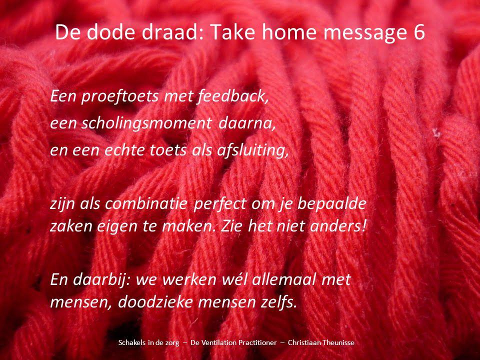 De dode draad: Take home message 6 Schakels in de zorg – De Ventilation Practitioner – Christiaan Theunisse Een proeftoets met feedback, een scholings