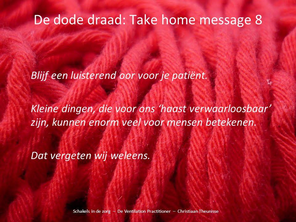 De dode draad: Take home message 8 Schakels in de zorg – De Ventilation Practitioner – Christiaan Theunisse Blijf een luisterend oor voor je patiënt.