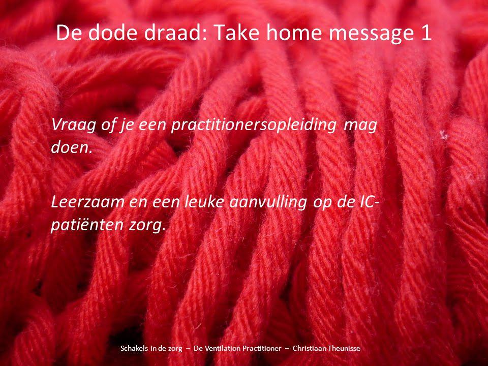 De dode draad: Take home message 1 Schakels in de zorg – De Ventilation Practitioner – Christiaan Theunisse Vraag of je een practitionersopleiding mag
