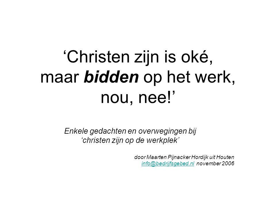 'Christen zijn is oké, maar bidden op het werk, nou, nee!' Enkele gedachten en overwegingen bij 'christen zijn op de werkplek' door Maarten Pijnacker