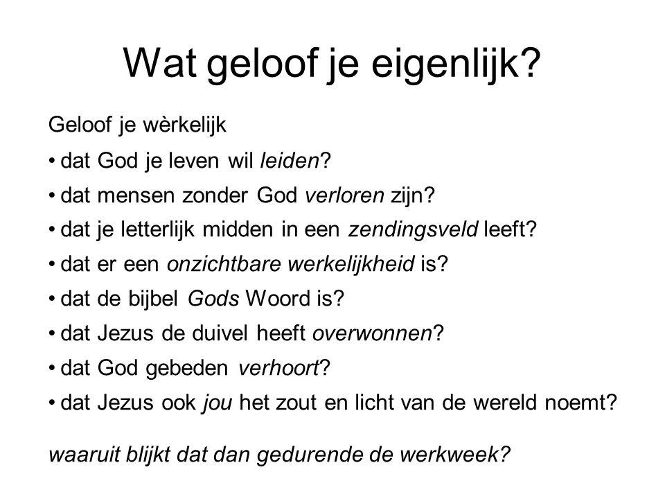 Wat geloof je eigenlijk? Geloof je wèrkelijk •dat God je leven wil leiden? •dat mensen zonder God verloren zijn? •dat je letterlijk midden in een zend