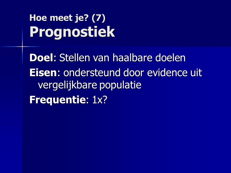 Hoe meet je? (7) Prognostiek Doel: Stellen van haalbare doelen Eisen: ondersteund door evidence uit vergelijkbare populatie Frequentie: 1x?