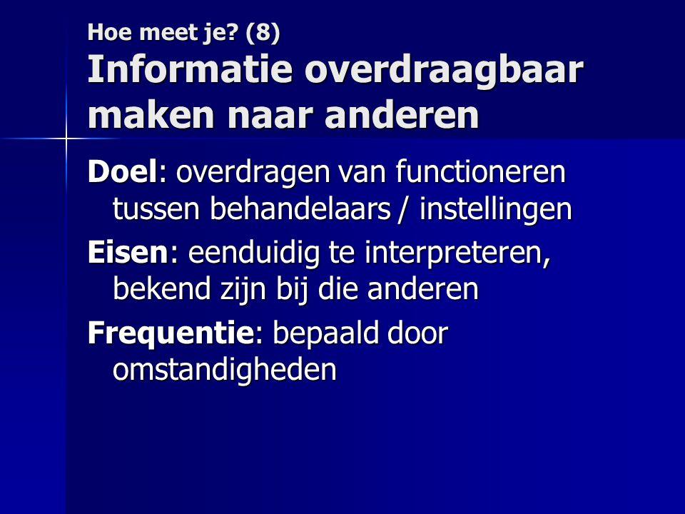 Hoe meet je? (8) Informatie overdraagbaar maken naar anderen Doel: overdragen van functioneren tussen behandelaars / instellingen Eisen: eenduidig te
