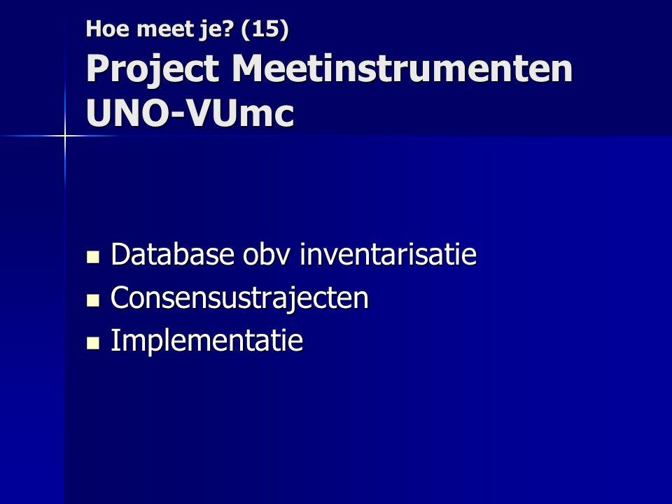 Hoe meet je? (15) Project Meetinstrumenten UNO-VUmc  Database obv inventarisatie  Consensustrajecten  Implementatie