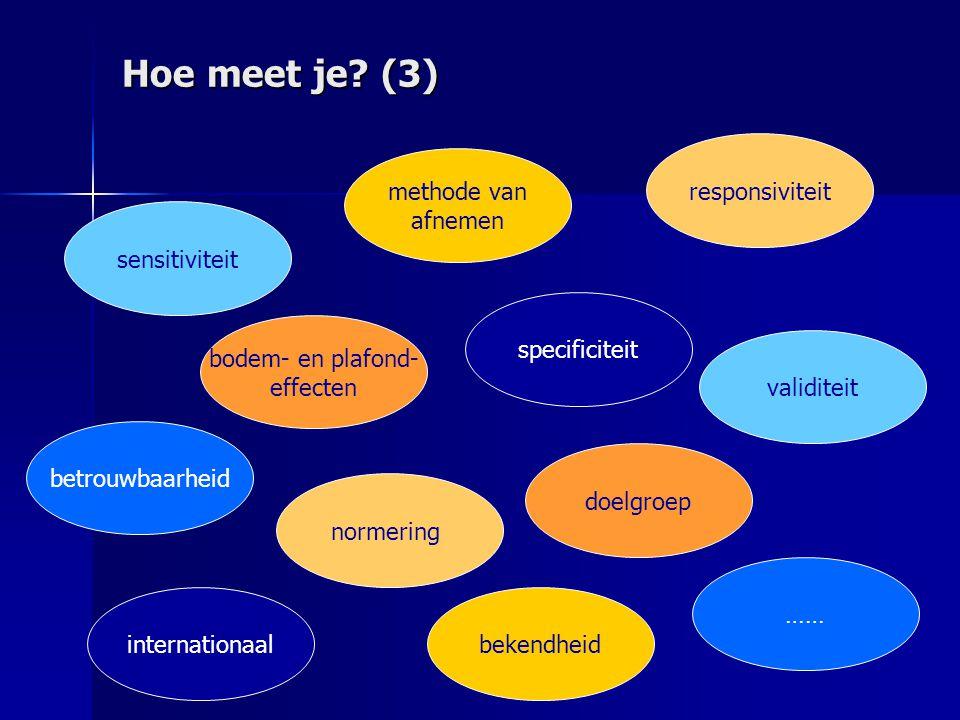 Hoe meet je? (3) sensitiviteit bodem- en plafond- effecten bekendheid doelgroep validiteit normering internationaal betrouwbaarheid specificiteit resp