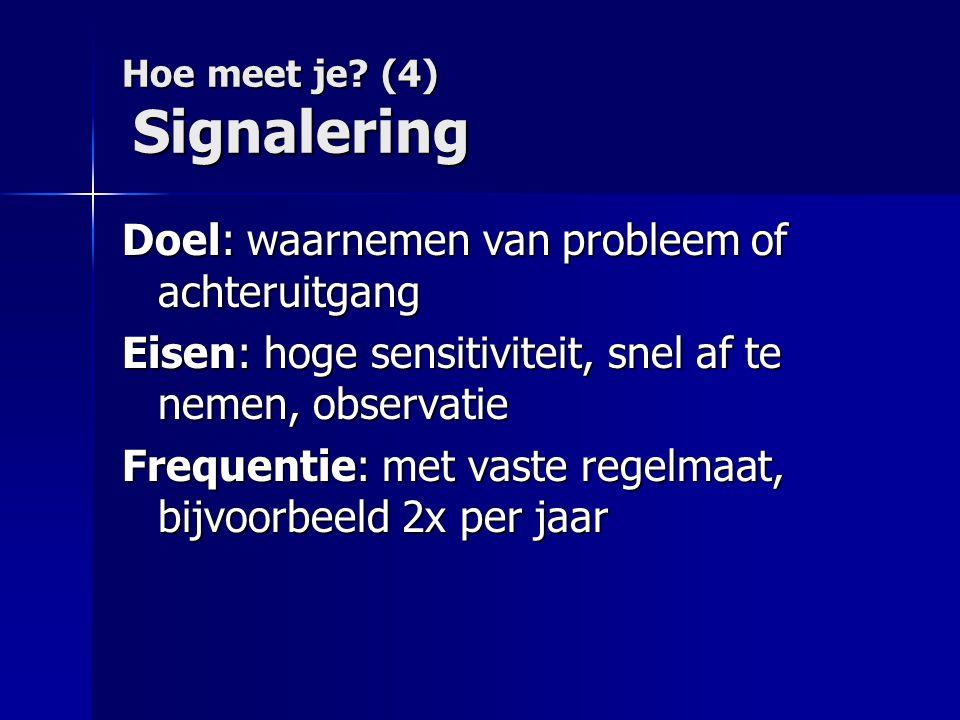 Hoe meet je? (4) Signalering Doel: waarnemen van probleem of achteruitgang Eisen: hoge sensitiviteit, snel af te nemen, observatie Frequentie: met vas