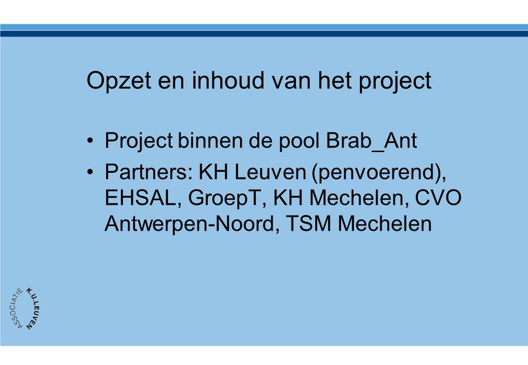 Opzet en inhoud van het project •Project binnen de pool Brab_Ant •Partners: KH Leuven (penvoerend), EHSAL, GroepT, KH Mechelen, CVO Antwerpen-Noord, T