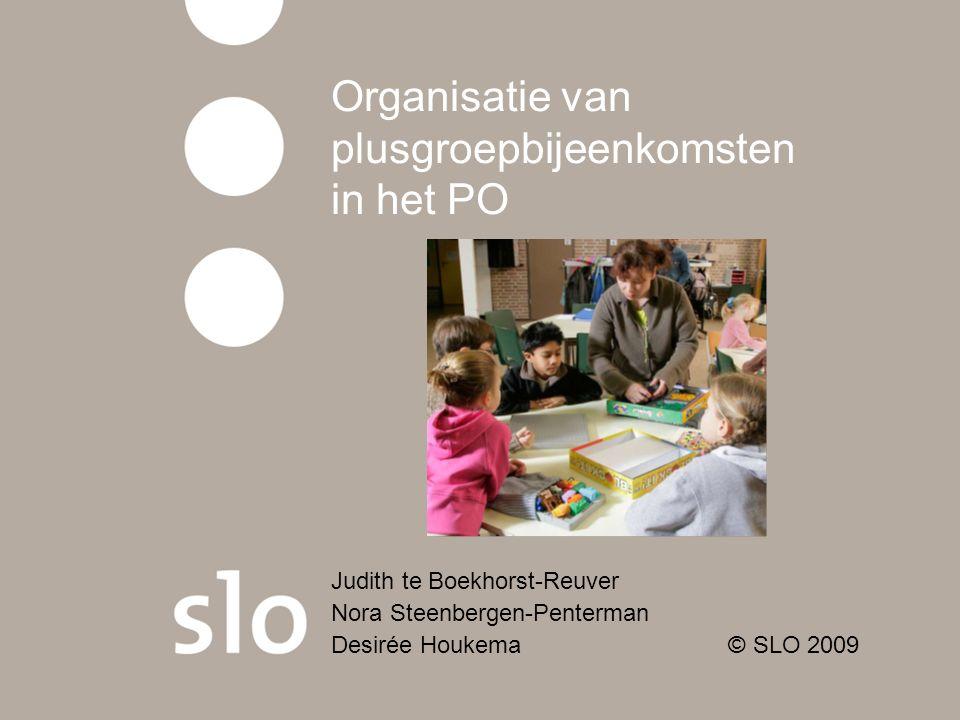 Organisatie van plusgroepbijeenkomsten in het PO Judith te Boekhorst-Reuver Nora Steenbergen-Penterman Desirée Houkema © SLO 2009