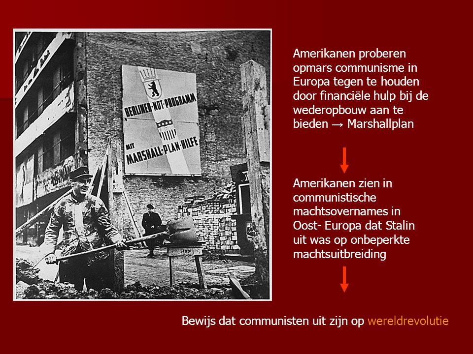 Amerikanen proberen opmars communisme in Europa tegen te houden door financiële hulp bij de wederopbouw aan te bieden → Marshallplan Amerikanen zien in communistische machtsovernames in Oost- Europa dat Stalin uit was op onbeperkte machtsuitbreiding Bewijs dat communisten uit zijn op wereldrevolutie
