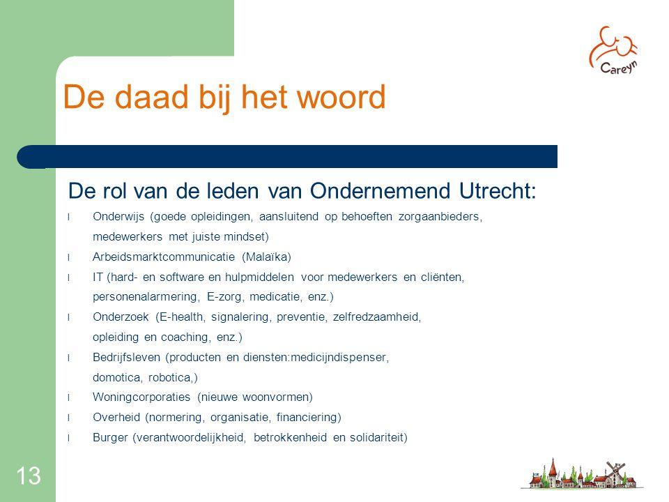 13 De daad bij het woord De rol van de leden van Ondernemend Utrecht: l Onderwijs (goede opleidingen, aansluitend op behoeften zorgaanbieders, medewer