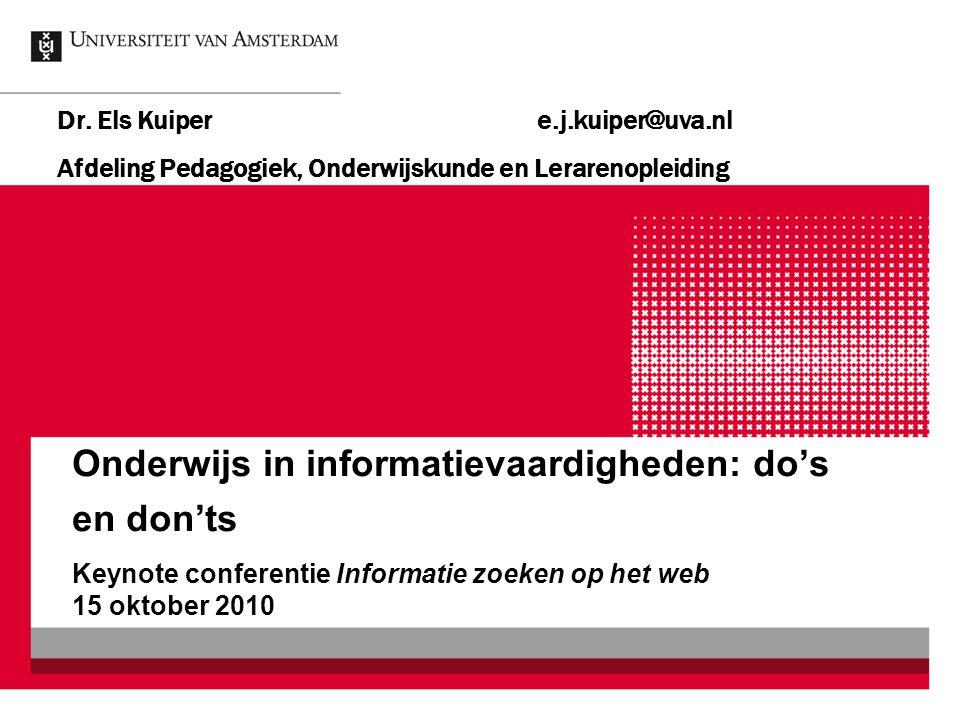 Onderwijs in informatievaardigheden: do's en don'ts Dr. Els Kuipere.j.kuiper@uva.nl Afdeling Pedagogiek, Onderwijskunde en Lerarenopleiding Keynote co