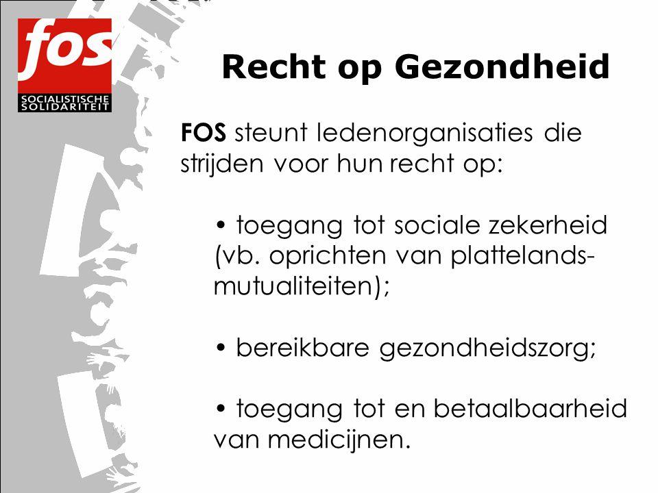 Recht op Gezondheid FOS steunt ledenorganisaties die strijden voor hun recht op: • toegang tot sociale zekerheid (vb. oprichten van plattelands- mutua